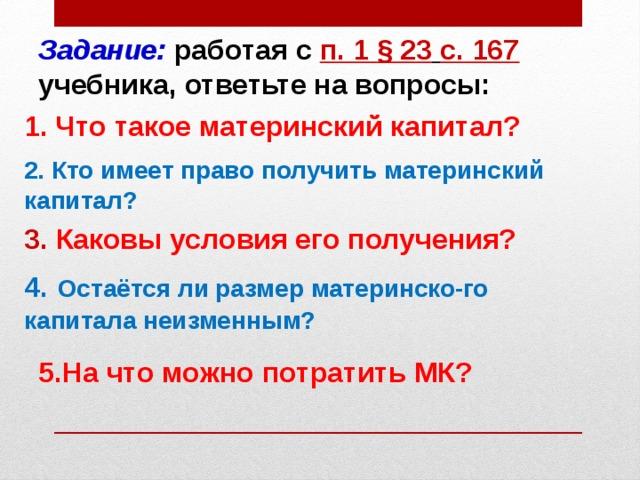 Задание: работая с п. 1 § 23  с. 167 учебника, ответьте на вопросы: 1. Что такое материнский капитал? 2. Кто имеет право получить материнский капитал? 3.  Каковы условия его получения? 4.  Остаётся ли размер материнско-го капитала неизменным? 5.На что можно потратить МК?
