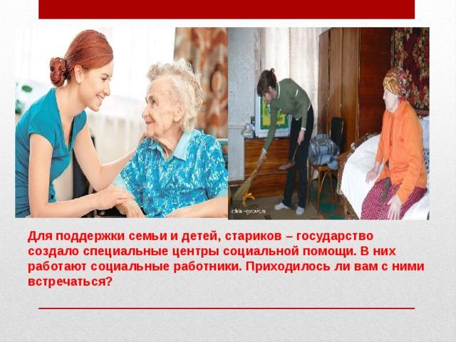 Для поддержки семьи и детей, стариков – государство создало специальные центры социальной помощи. В них работают социальные работники. Приходилось ли вам с ними встречаться?
