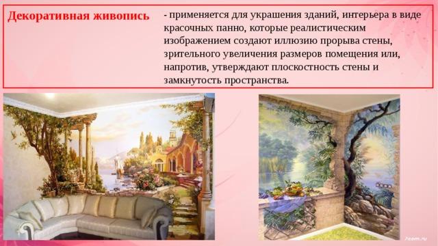 Декоративная живопись - применяется для украшения зданий, интерьера в виде красочных панно, которые реалистическим изображением создают иллюзию прорыва стены, зрительного увеличения размеров помещения или, напротив, утверждают плоскостность стены и замкнутость пространства.