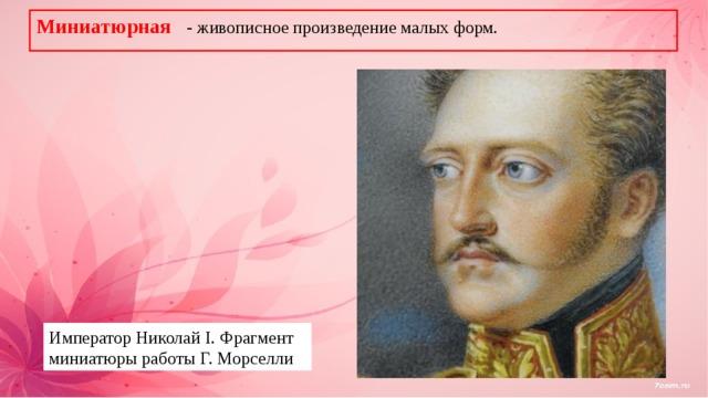 Миниатюрная - живописное произведение малых форм. Император Николай I. Фрагмент миниатюры работы Г. Морселли