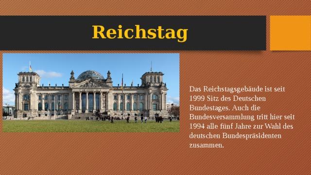Reichstag Das Reichstagsgebäude ist seit 1999 Sitz des Deutschen Bundestages. Auch die Bundesversammlung tritt hier seit 1994 alle fünf Jahre zur Wahl des deutschen Bundespräsidenten zusammen.