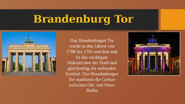 Brandenburg Tor Das Brandenburger Tor wurde in den Jahren von 1788 bis 1791 errichtet und ist das wichtigste Wahrzeichen der Stadt und gleichzeitig ein nationales Symbol. Das Brandenburger Tor markierte die Grenze zwischen Ost- und West-Berlin