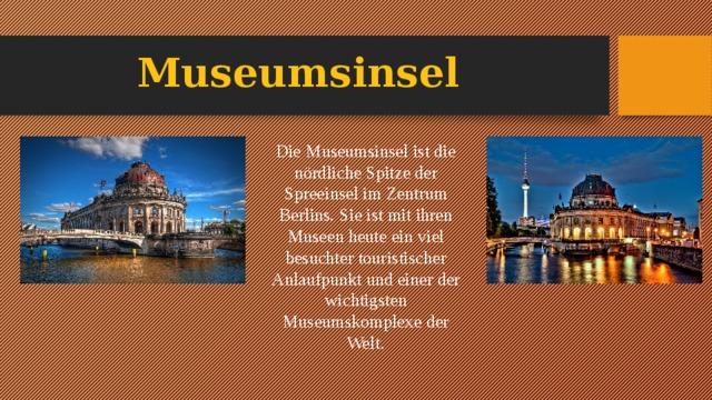 Museumsinsel Die Museumsinsel ist die nördliche Spitze der Spreeinsel im Zentrum Berlins. Sie ist mit ihren Museen heute ein viel besuchter touristischer Anlaufpunkt und einer der wichtigsten Museumskomplexe der Welt.