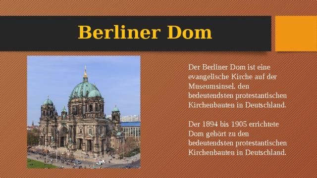 Berliner Dom Der Berliner Dom ist eine evangelische Kirche auf der Museumsinsel. den bedeutendsten protestantischen Kirchenbauten in Deutschland. Der 1894 bis 1905 errichtete Dom gehört zu den bedeutendsten protestantischen Kirchenbauten in Deutschland.