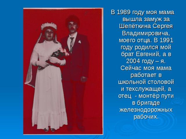 В 1989 году моя мама вышла замуж за Шепёткина Сергея Владимировича, моего отца. В 1991 году родился мой брат Евгений, а в 2004 году – я. Сейчас моя мама работает в школьной столовой и техслужащей, а отец - монтёр пути в бригаде железнодорожных рабочих.