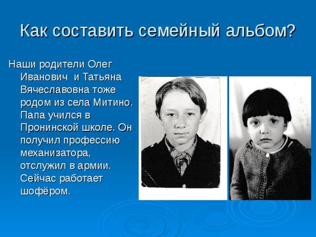 Как составить семейный альбом? Наши родители Олег Иванович и Татьяна Вячеславовна тоже родом из села Митино. Папа учился в Пронинской школе. Он получил профессию механизатора, отслужил в армии. Сейчас работает шофёром.
