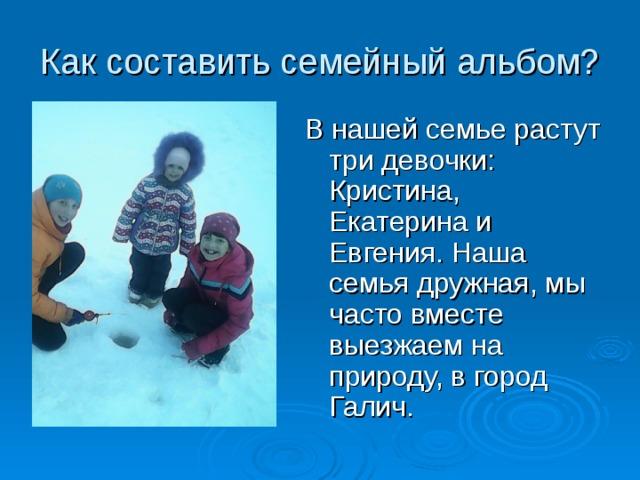 Как составить семейный альбом? В нашей семье растут три девочки: Кристина, Екатерина и Евгения. Наша семья дружная, мы часто вместе выезжаем на природу, в город Галич.