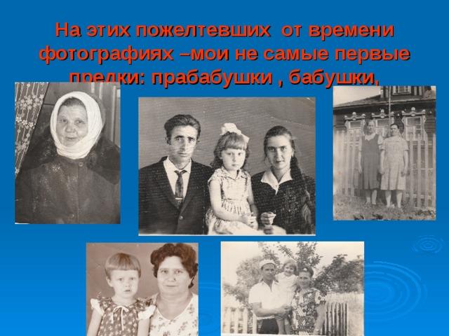 На этих пожелтевших от времени фотографиях –мои не самые первые предки: прабабушки , бабушки, дедушка.