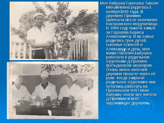 Моя бабушка Горохова Таисия Михайловна родилась1 ноября1940 года. В деревню Пронино приехала после окончания Костромского медучилища. В 1960 году вышла замуж за Горохова Бориса Алексеевича. В их семье родились трое детей, сыновья Алексей и Александр и дочь, моя мама Наталия.Бабушка работала в родильном отделении д.Пронино фельдшером-акушером. Очень много жителей деревни прошло через её руки. Когда закрыли родильное отделение она осталась работать на Пронинском ФАП.Мою бабушку знали все жители д.Пронино и всех окружающих деревень.