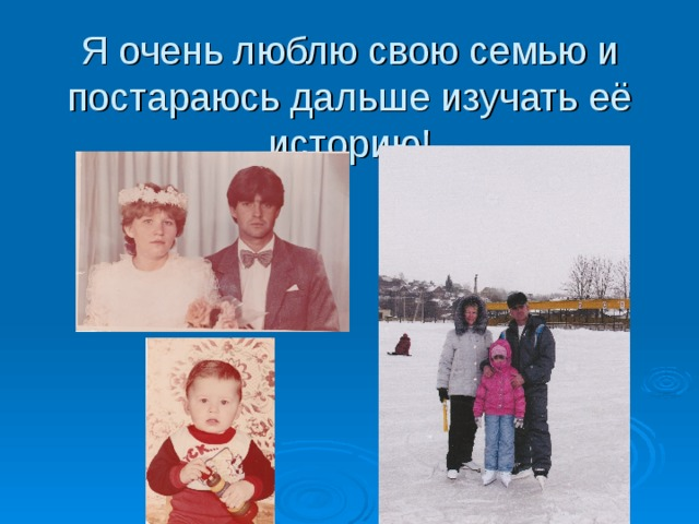 Я очень люблю свою семью и постараюсь дальше изучать её историю!