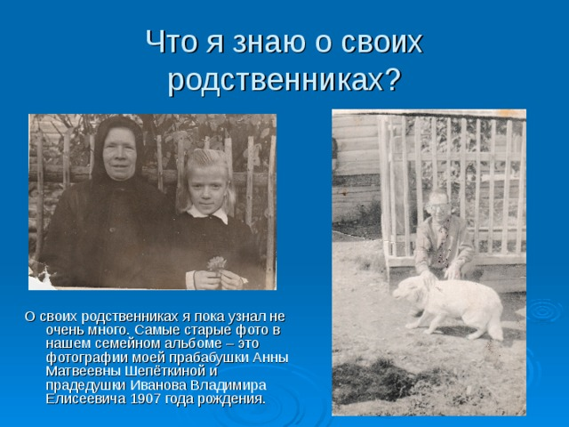 Что я знаю о своих родственниках? О своих родственниках я пока узнал не очень много. Самые старые фото в нашем семейном альбоме – это фотографии моей прабабушки Анны Матвеевны Шепёткиной и прадедушки Иванова Владимира Елисеевича 1907 года рождения.