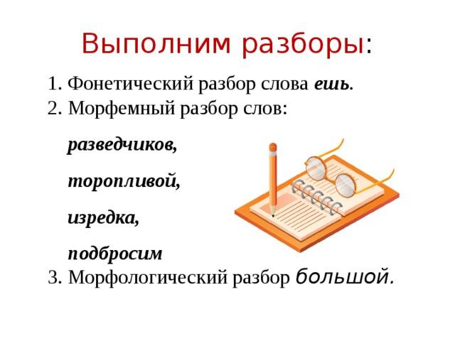 Выполним разборы : 1. Фонетический разбор слова ешь . 2. Морфемный разбор слов:  разведчиков,  торопливой,  изредка,  подбросим 3. Морфологический разбор большой.