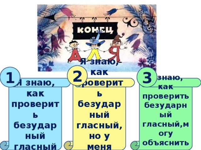 2 1 3 Я знаю, как проверить безударный гласный Я знаю, как проверить безударный гласный, но у меня есть вопросы Я знаю, как проверить безударный гласный,могу объяснить другим