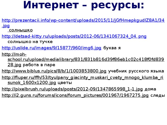 Интернет – ресурсы:   http://prezentacii.info/wp-content/uploads/2015/11/jGfHmepkgudlZ8A1/34.jpg  солнышко http :// detsad - kitty . ru / uploads / posts /2012-06/1341067324_04. png солнышко на тучке http://uslide.ru/images/9/15877/960/img6.jpg буква я http://moh-school.ru/upload/medialibrary/831/831b816d39f86eb1c02c418f0fd83928.jpg работа в паре http://www.biblus.ru/pics/8/b/1/1003853800.jpg учебник русского языка http://fluper.ru/ffh/53/tyulpany_giacinty_muskari_cvety_mnogo_klumba_risunok_1600x1200.jpg цветы http://pixelbrush.ru/uploads/posts/2012-09/1347865998_1-1.jpg дома http://i2.guns.ru/forums/icons/forum_pictures/001967/1967275.jpg следы