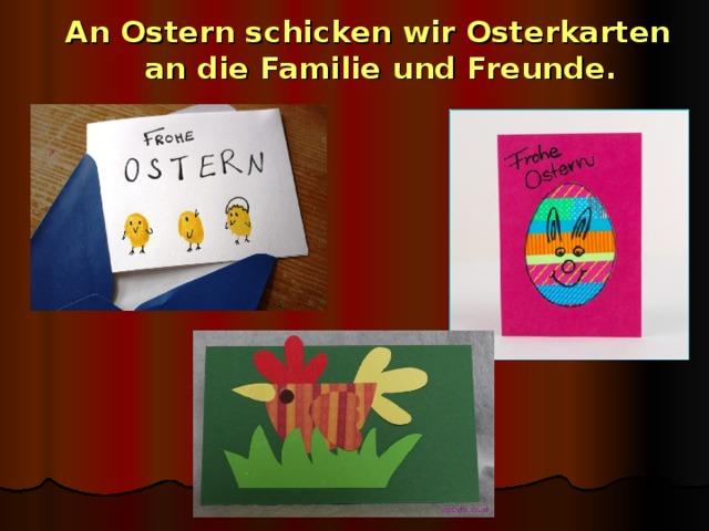 An Ostern schicken wir Osterkarten an die Familie und Freunde.