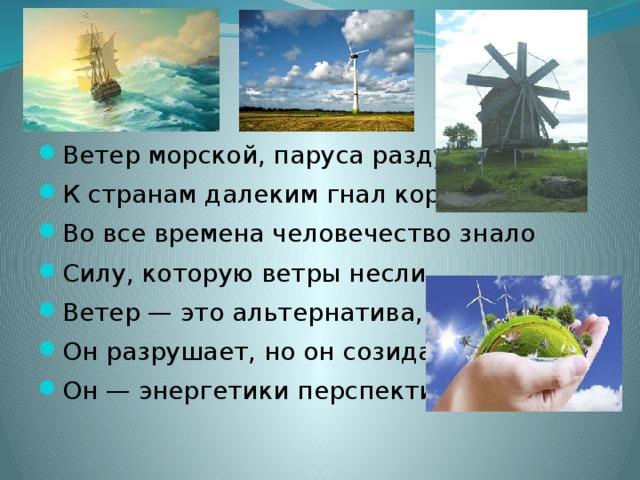 Ветер морской, паруса раздувая, К странам далеким гнал корабли. Во все времена человечество знало Силу, которую ветры несли. Ветер — это альтернатива, Он разрушает, но он созидает, Он — энергетики перспектива.