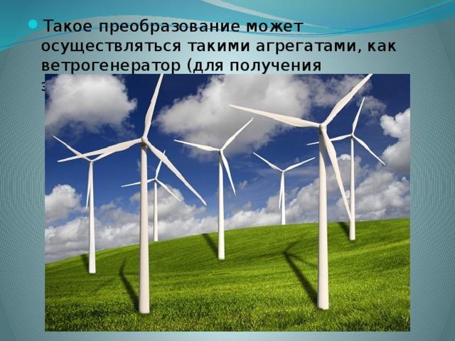 Такое преобразование может осуществляться такими агрегатами, как ветрогенератор (для получения электрической энергии)