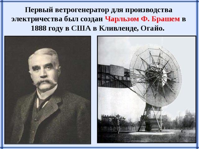 Первый ветрогенератор для производства электричества был создан Чарльзом Ф. Брашем в 1888 году в США в Кливленде, Огайо.