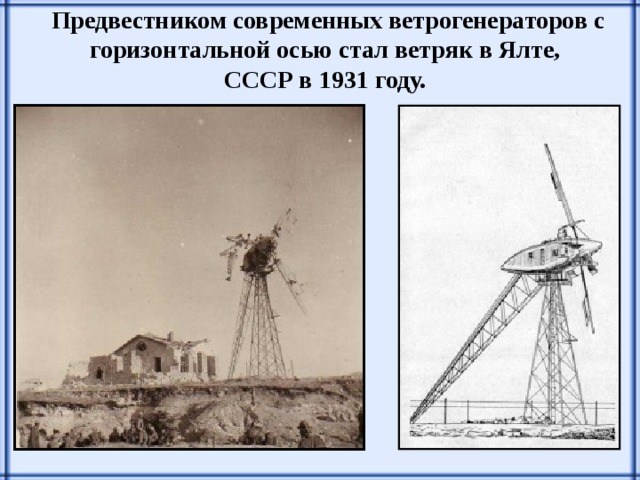Предвестником современных ветрогенераторов с горизонтальной осью стал ветряк в Ялте, СССР в 1931 году.
