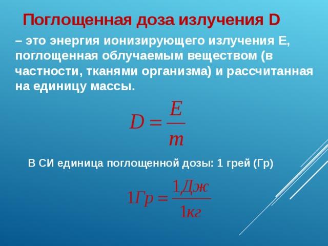 Поглощенная доза излучения D – это энергия ионизирующего излучения Е, поглощенная облучаемым веществом (в частности, тканями организма) и рассчитанная на единицу массы. В СИ единица поглощенной дозы: 1 грей (Гр)