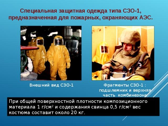 Специальная защитная одежда типа СЗО-1, предназначенная для пожарных, охраняющих АЭС. Внешний вид СЗО-1 Фрагменты СЗО-1 : подшлемник и верхняя часть комбинезона При общей поверхностной плотности композиционного материала 1г/см 2 и содержания свинца 0,5г/см 2 вес костюма составит около 20кг.