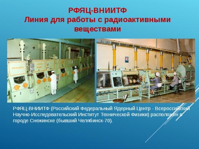РФЯЦ-ВНИИТФ Линия для работы с радиоактивными веществами РФЯЦ-ВНИИТФ (Российский Федеральный Ядерный Центр - Всероссийский Научно-Исследовательский Институт Технической Физики) расположен в городе Снежинске (бывший Челябинск-70).