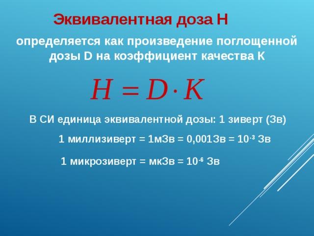 Эквивалентная доза Н определяется как произведение поглощенной дозы D на коэффициент качества К В СИ единица эквивалентной дозы: 1 зиверт (Зв) 1 миллизиверт = 1мЗв = 0,001Зв = 10 -3 Зв 1 микрозиверт = мкЗв = 10 -6 Зв