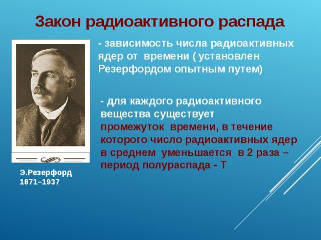 Закон радиоактивного распада - зависимость числа радиоактивных ядер от времени (  установлен Резерфордом опытным путем) - для каждого радиоактивного вещества существует промежуток времени, в течение которого число радиоактивных ядер в среднем уменьшается в 2 раза – период полураспада - Т  Э.Резерфорд 1871–1937