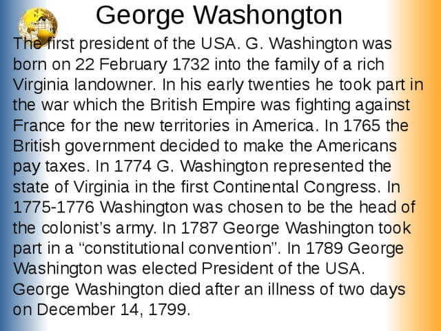 """George Washongton The first president of the USA . G. Washington was born on 22 February 1732 into the family of a rich Virginia landowner. In his early twenties he took part in the war which the British Empire was fighting against France for the new territories in America. In 1765 the British government decided to make the Americans pay taxes. In 1774 G. Washington represented the state of Virginia in the first Continental Congress. In 1775-1776 Washington was chosen to be the head of the colonist's army. In 1787 George Washington took part in a """"constitutional convention"""". In 1789 George Washington was elected President of the USA. George Washington died after an illness of two days on December 14, 1799."""