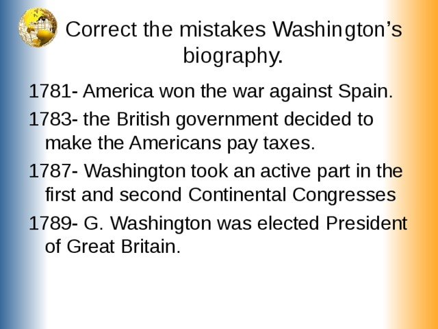 Correct the mistakes Washington's biography. 1781- America won the war against Spain. 1783- the British government decided to make the Americans pay taxes. 1787- Washington took an active part in the first and second Continental Congresses 1789- G. Washington was elected President of Great Britain.