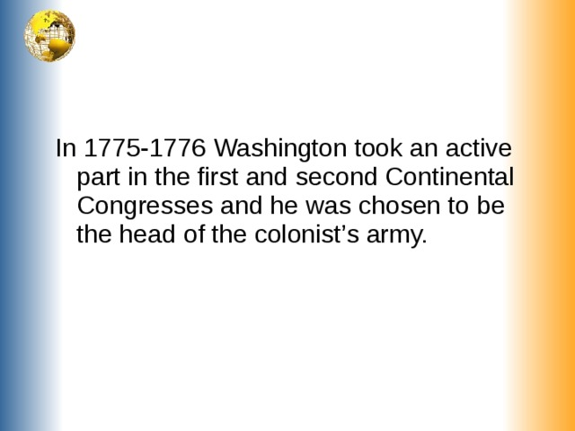 In 1775-1776 Washington took an active part in the first and second Continental Congresses and he was chosen to be the head of the colonist's army.