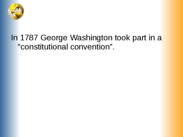 """In 1787 George Washington took part in a """"constitutional convention""""."""