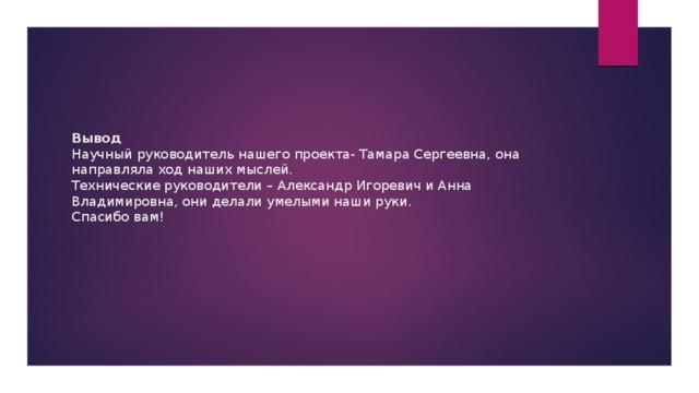Вывод  Научный руководитель нашего проекта- Тамара Сергеевна, она направляла ход наших мыслей.  Технические руководители – Александр Игоревич и Анна Владимировна, они делали умелыми наши руки.  Спасибо вам!