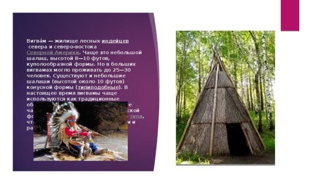 Вигва́м— жилище лесных индейцев севера и северо-востока Северной Америки . Чаще это небольшой шалаш, высотой 8—10 футов, куполообразной формы. Но в больших вигвамах могло проживать до 25—30 человек. Существуют и небольшие шалаши (высотой около 10 футов) конусной формы ( типиподобные ). В настоящее время вигвамы чаще используются как традиционные обрядовые помещения. Это название часто переносят на жилища конической формы индейцев Великих равнин — типи , что стало навязчивым литературным и разговорным штампом.