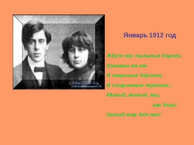 Январь 1912 год Ждут нас пыльные дороги Шалаши на час И звериные берлоги И старинные чертоги… Милый, милый, мы,  как боги: Целый мир для нас!