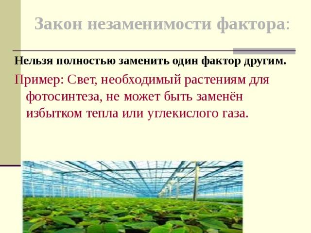 Закон незаменимости фактора :   Нельзя полностью заменить один фактор другим. Пример: Свет, необходимый растениям для фотосинтеза,не может быть заменён избытком тепла или углекислого газа.