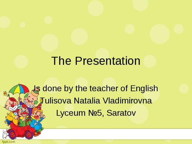 The Presentation Is done by the teacher of English Tulisova Natalia Vladimirovna Lyceum № 5, Saratov