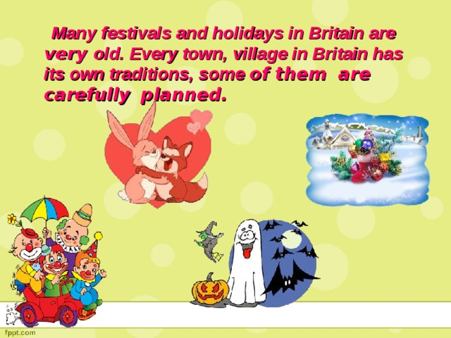 Many festivals and holidays in Britain are very old. Every town, village in Britain has its own traditions, some of them are carefully  planned.