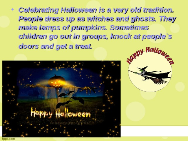 Celebrating Halloween is a very old tradition. People dress up as witches and ghosts. They make lamps of pumpkins. Sometimes children go out in groups, knock at people`s doors and get a treat.