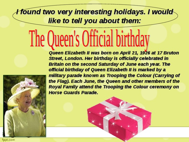 I found two very interesting holidays. I would like to tell you about them: Queen Elizabeth II was born on April 21, 1926 at 17 Bruton Street, London. Her birthday is officially celebrated in Britain on the second Saturday of June each year. The official birthday of Queen Elizabeth II is marked by a military parade known as Trooping the Colour (Carrying of the Flag). Each June, the Queen and other members of the Royal Family attend the Trooping the Colour ceremony on Horse Guards Parade.