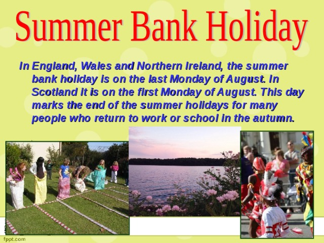 In England, Wales and Northern Ireland, the summer bank holiday is on the last Monday of August. In Scotland it is on the first Monday of August. This day marks the end of the summer holidays for many people who return to work or school in the autumn.