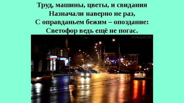 Труд, машины, цветы, и свидания  Назначали наверно не раз,  С оправданьем бежим – опоздание:  Светофор ведь ещё не погас.