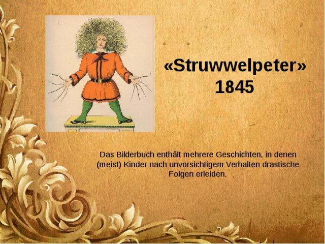 « Struwwelpeter » 1845 Das Bilderbuch enthält mehrere Geschichten, in denen (meist) Kinder nach unvorsichtigem Verhalten drastische Folgen erleiden.