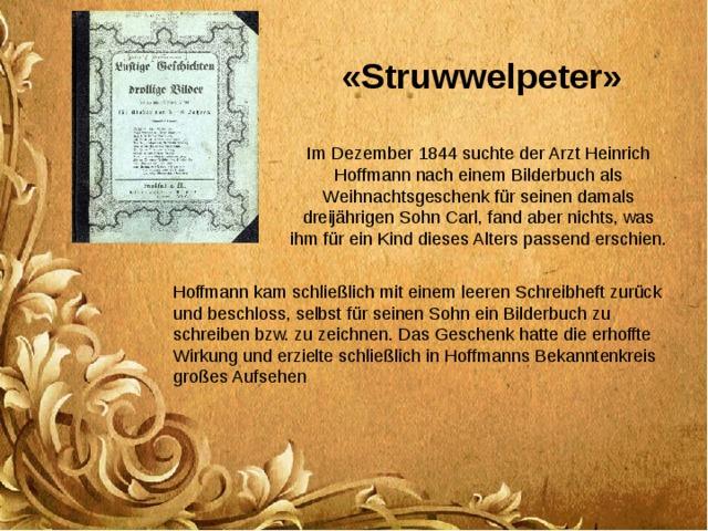 « Struwwelpeter » Im Dezember 1844 suchte der Arzt Heinrich Hoffmann nach einem Bilderbuch als Weihnachtsgeschenk für seinen damals dreijährigen Sohn Carl, fand aber nichts, was ihm für ein Kind dieses Alters passend erschien. Hoffmann kam schließlich mit einem leeren Schreibheft zurück und beschloss, selbst für seinen Sohn ein Bilderbuch zu schreiben bzw. zu zeichnen. Das Geschenk hatte die erhoffte Wirkung und erzielte schließlich in Hoffmanns Bekanntenkreis großes Aufsehen