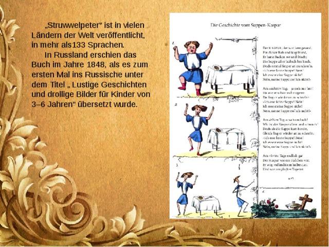 """"""" Struwwelpeter"""" ist in vielen Ländern der Welt veröffentlicht, in mehr als133 Sprachen. In Russland erschien das Buch im Jahre 1848, als es zum ersten Mal ins Russische unter dem Titel """" Lustige Geschichten und drollige Bilder für Kinder von 3–6 Jahren"""" übersetzt wurde."""