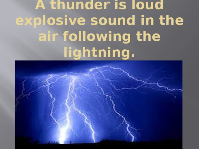 A thunder is loud explosive sound in the air following the lightning.