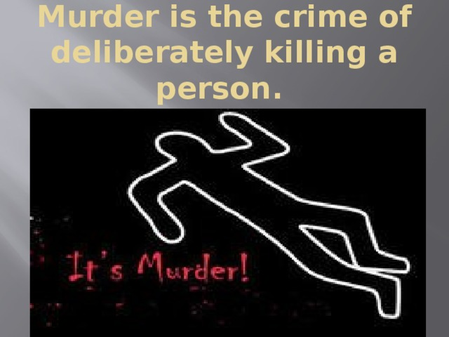 Murder is the crime of deliberately killing a person.