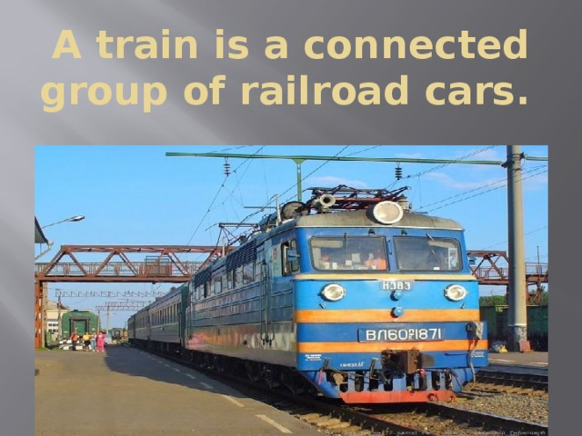 A train is a connected group of railroad cars.