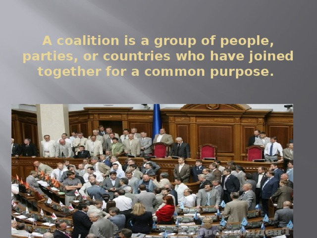 A coalition is a group of people, parties, or countries who have joined together for a common purpose.