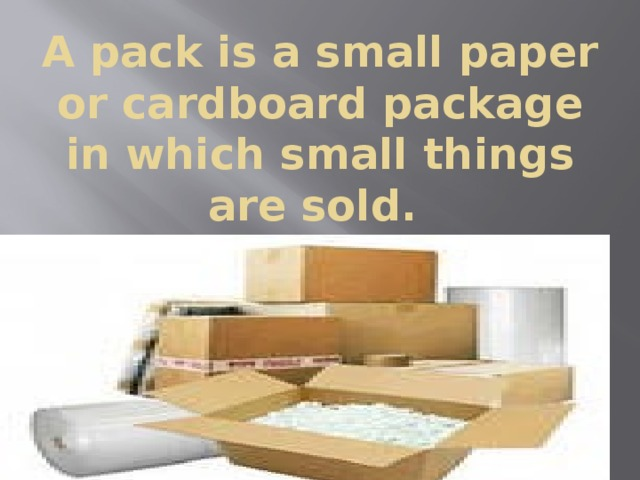 A pack is a small paper or cardboard package in which small things are sold.